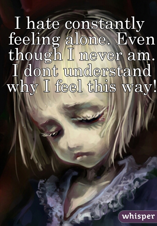 I hate constantly feeling alone. Even though I never am. I dont understand why I feel this way!