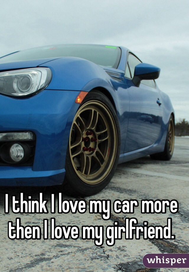 I think I love my car more then I love my girlfriend.