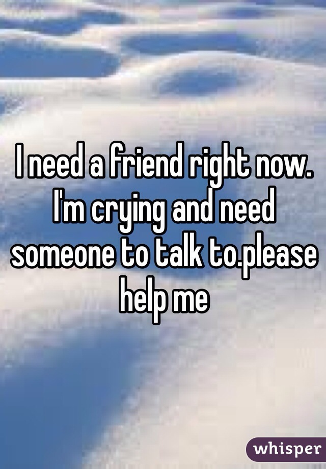 I need a friend right now. I'm crying and need someone to talk to.please help me
