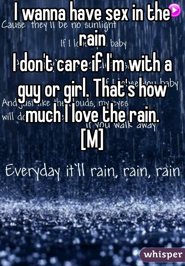 I wanna have sex in the rain  I don't care if I'm with a guy or girl. That's how much I love the rain.  [M]