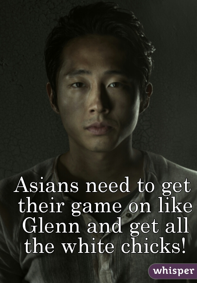 Asians need to get their game on like Glenn and get all the white chicks!