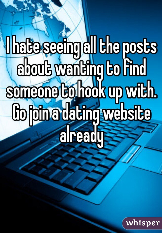 I hate seeing all the posts about wanting to find someone to hook up with. Go join a dating website already