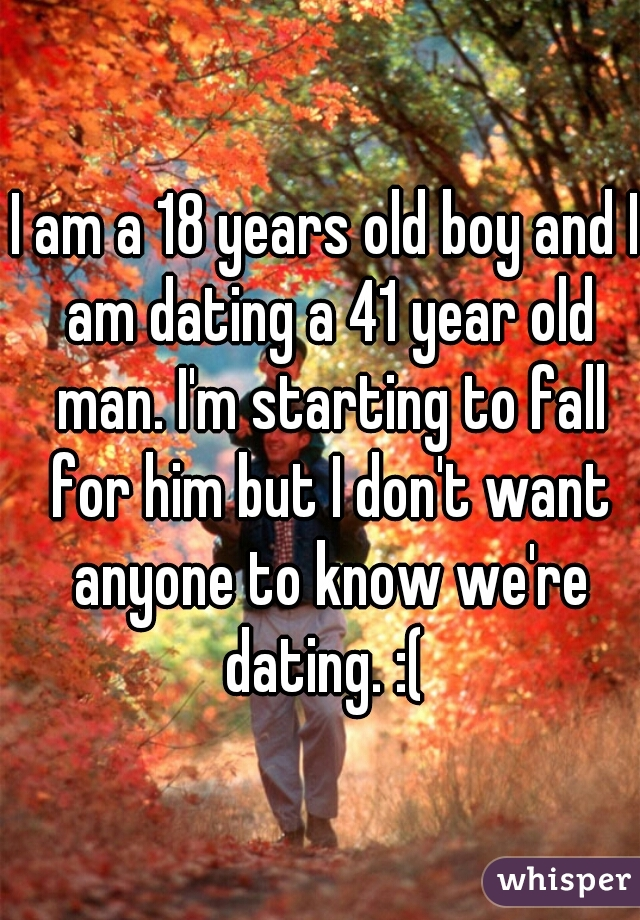 I am a 18 years old boy and I am dating a 41 year old man. I'm starting to fall for him but I don't want anyone to know we're dating. :(