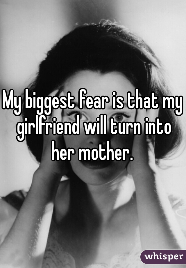 My biggest fear is that my girlfriend will turn into her mother.