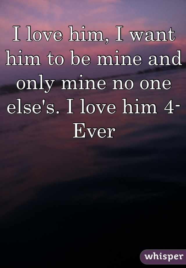 I love him, I want him to be mine and only mine no one else's. I love him 4-Ever