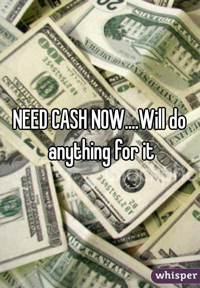 NEED CASH NOW....Will do anything for it