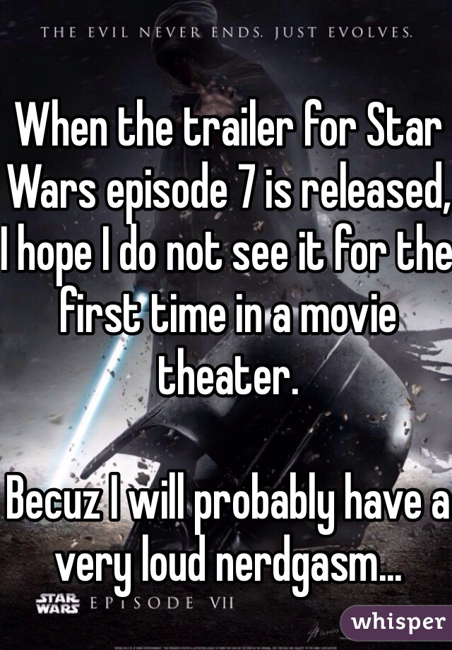 When the trailer for Star Wars episode 7 is released, I hope I do not see it for the first time in a movie theater.    Becuz I will probably have a very loud nerdgasm...