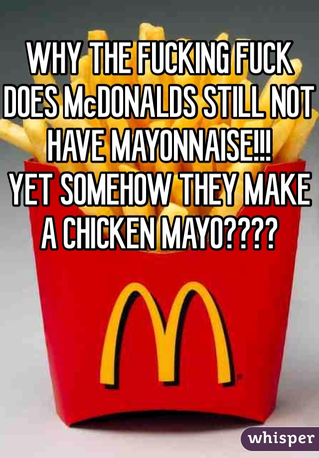 WHY THE FUCKING FUCK DOES McDONALDS STILL NOT HAVE MAYONNAISE!!! YET SOMEHOW THEY MAKE A CHICKEN MAYO????