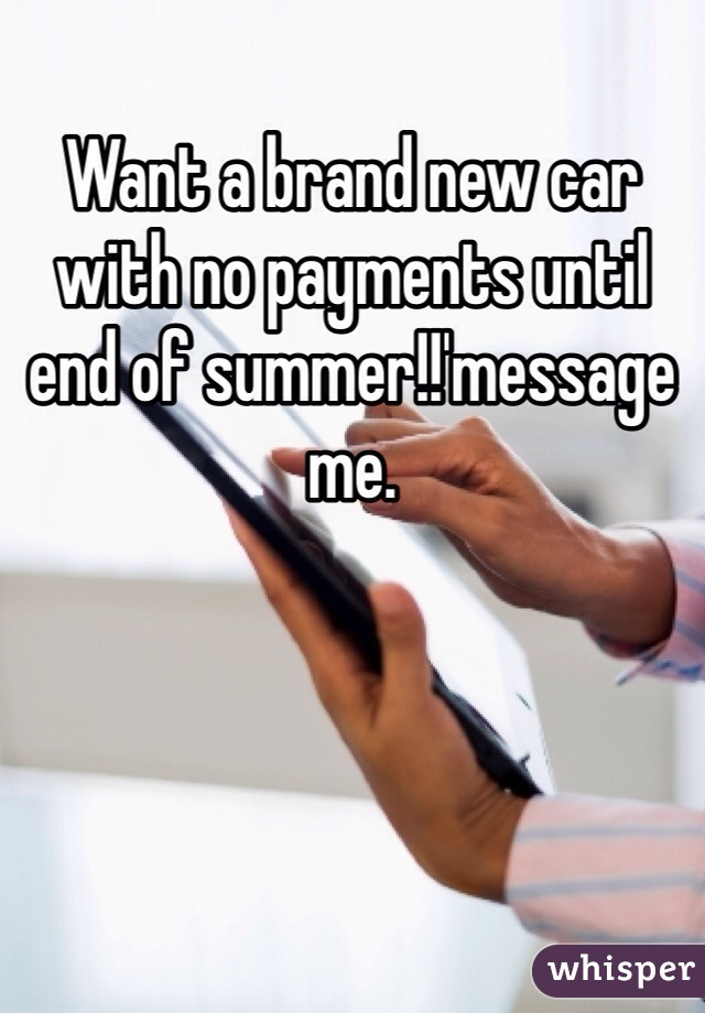Want a brand new car with no payments until end of summer!!'message me.