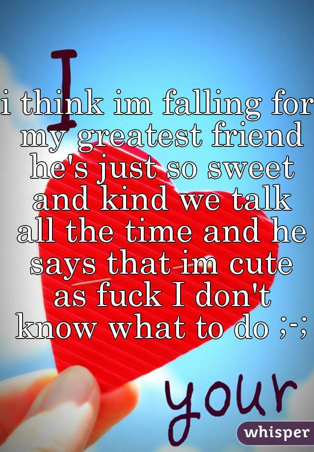 i think im falling for my greatest friend he's just so sweet and kind we talk all the time and he says that im cute as fuck I don't know what to do ;-;