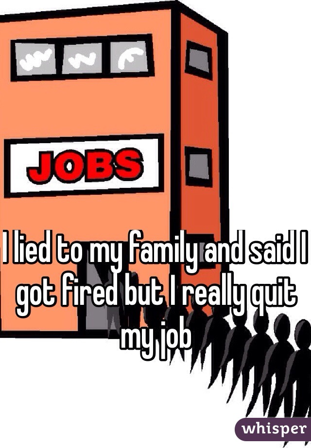 I lied to my family and said I got fired but I really quit my job