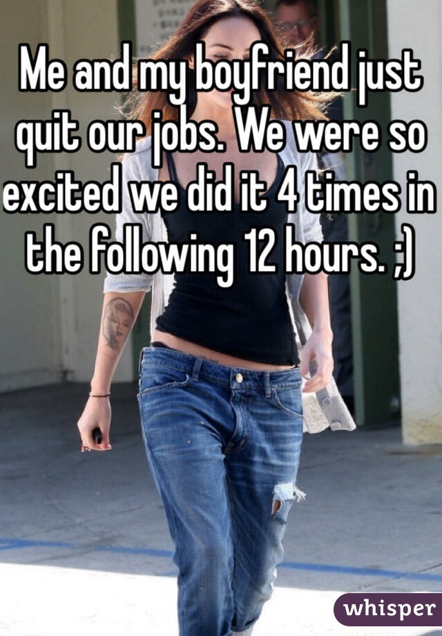 Me and my boyfriend just quit our jobs. We were so excited we did it 4 times in the following 12 hours. ;)