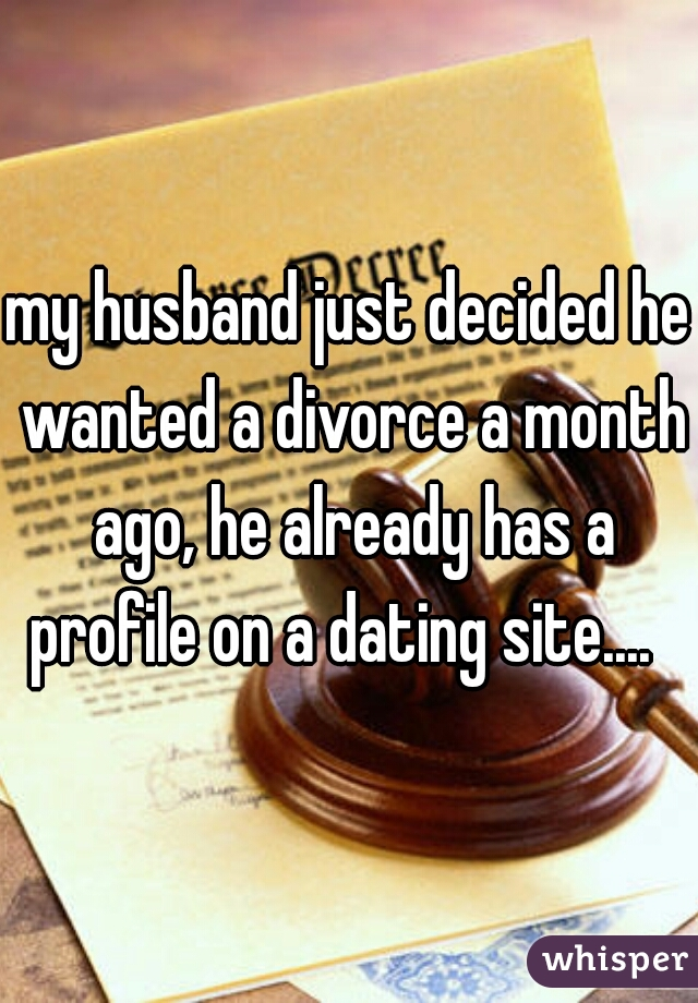 my husband just decided he wanted a divorce a month ago, he already has a profile on a dating site....