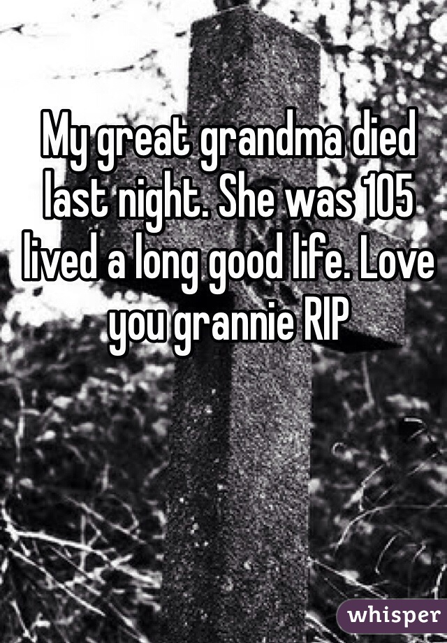 My great grandma died last night. She was 105 lived a long good life. Love you grannie RIP