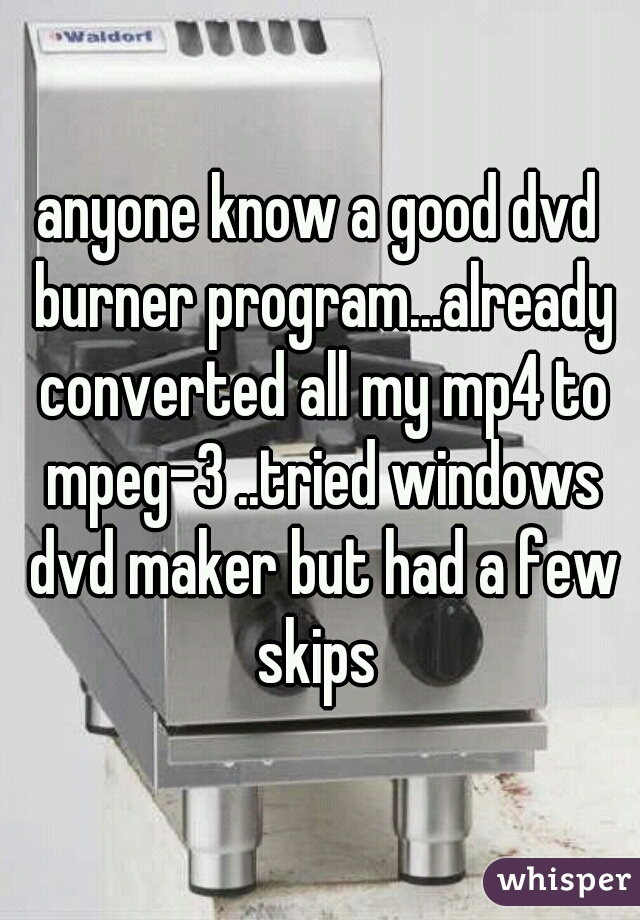 anyone know a good dvd burner program...already converted all my mp4 to mpeg-3 ..tried windows dvd maker but had a few skips