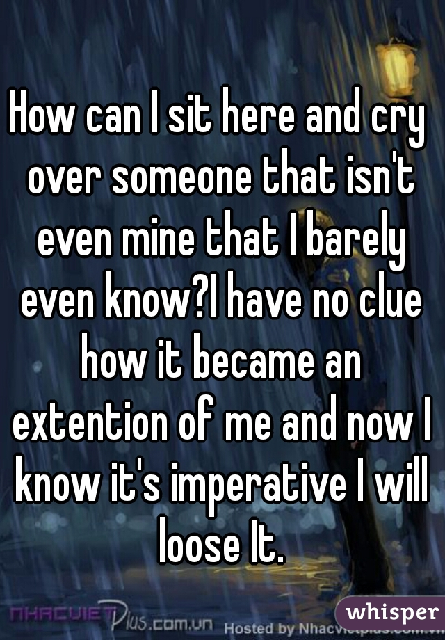 How can I sit here and cry over someone that isn't even mine that I barely even know?I have no clue how it became an extention of me and now I know it's imperative I will loose It.
