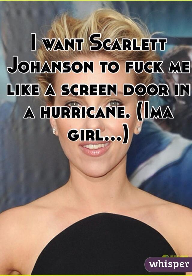 I want Scarlett Johanson to fuck me like a screen door in a hurricane. (Ima girl...)