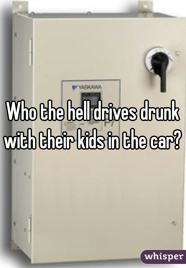Who the hell drives drunk with their kids in the car?