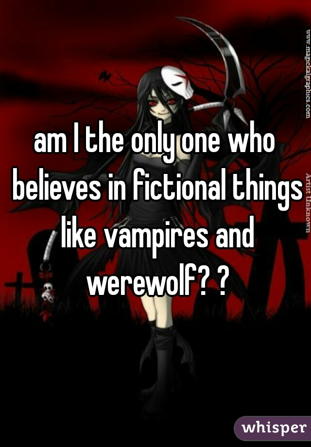 am I the only one who believes in fictional things like vampires and werewolf? ?