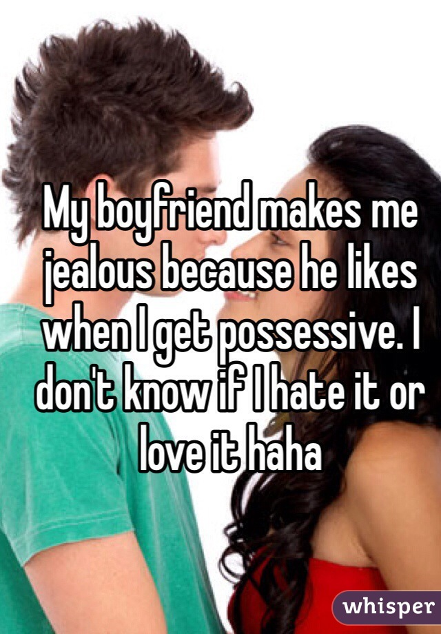 My boyfriend makes me jealous because he likes when I get possessive. I don't know if I hate it or love it haha