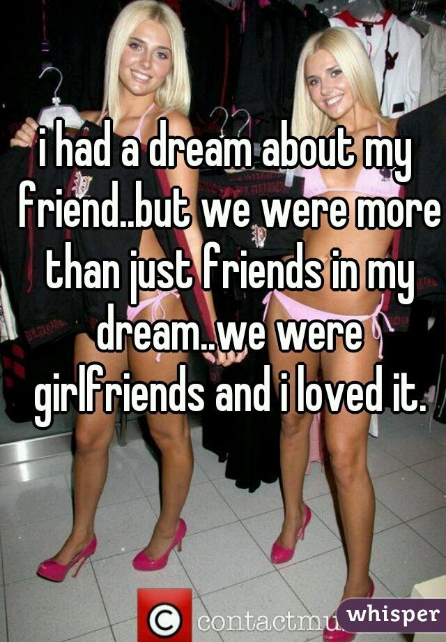 i had a dream about my friend..but we were more than just friends in my dream..we were girlfriends and i loved it.
