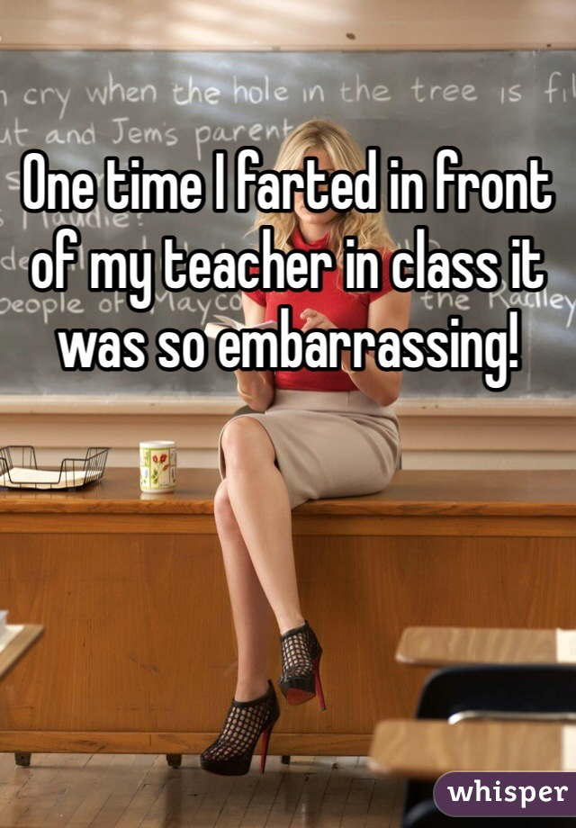 One time I farted in front of my teacher in class it was so embarrassing!