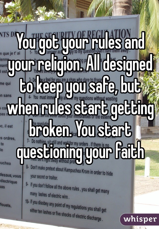 You got your rules and your religion. All designed to keep you safe, but when rules start getting broken. You start questioning your faith