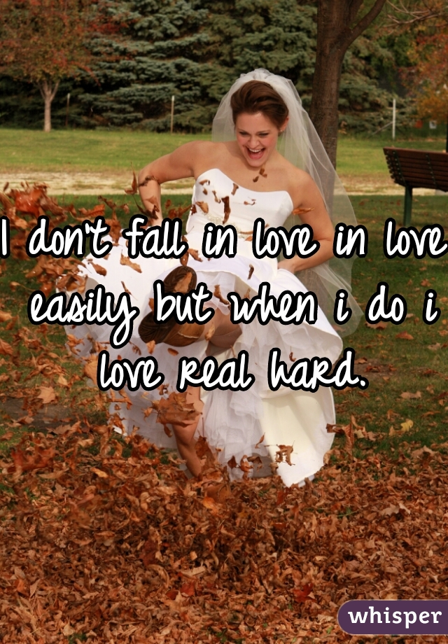 I don't fall in love in love easily but when i do i love real hard.