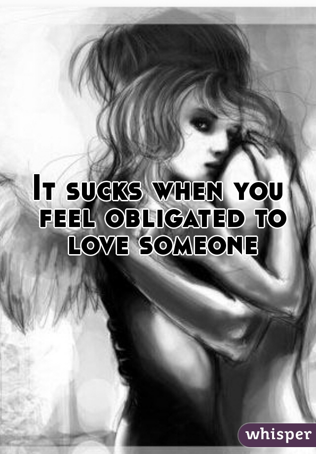 It sucks when you feel obligated to love someone