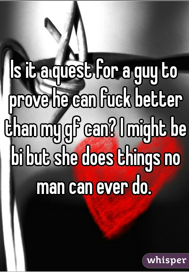 Is it a quest for a guy to prove he can fuck better than my gf can? I might be bi but she does things no man can ever do.