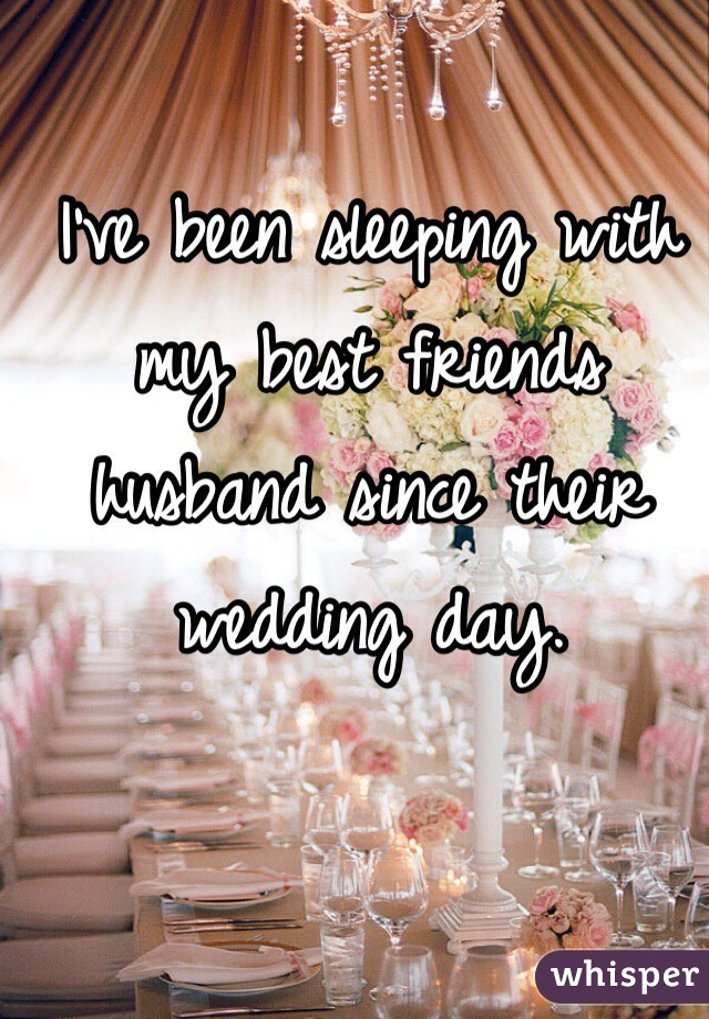 I've been sleeping with my best friends husband since their wedding day.