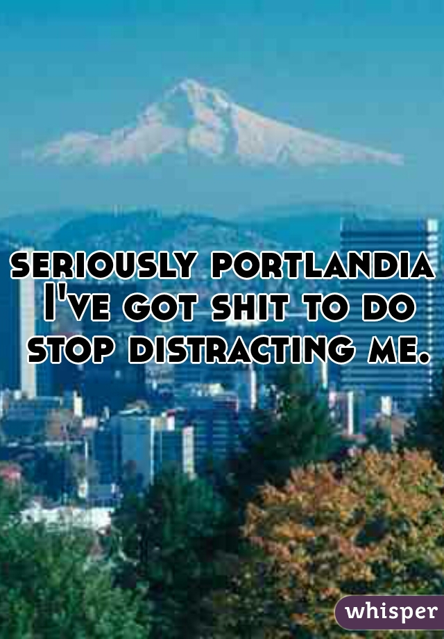 seriously portlandia I've got shit to do stop distracting me.