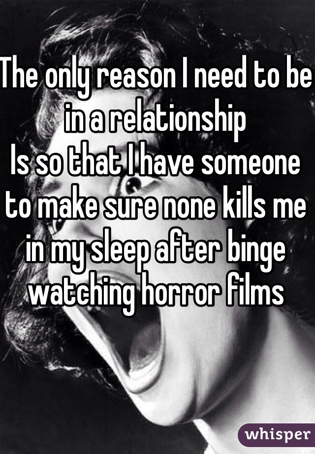 The only reason I need to be in a relationship Is so that I have someone to make sure none kills me in my sleep after binge watching horror films