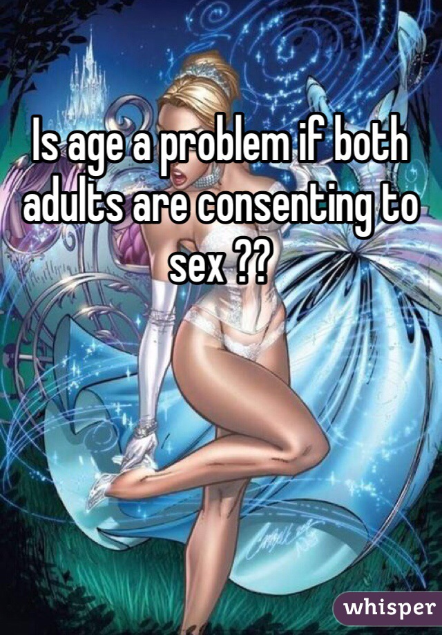 Is age a problem if both adults are consenting to sex ??