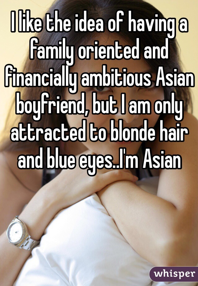 I like the idea of having a family oriented and financially ambitious Asian boyfriend, but I am only attracted to blonde hair and blue eyes..I'm Asian