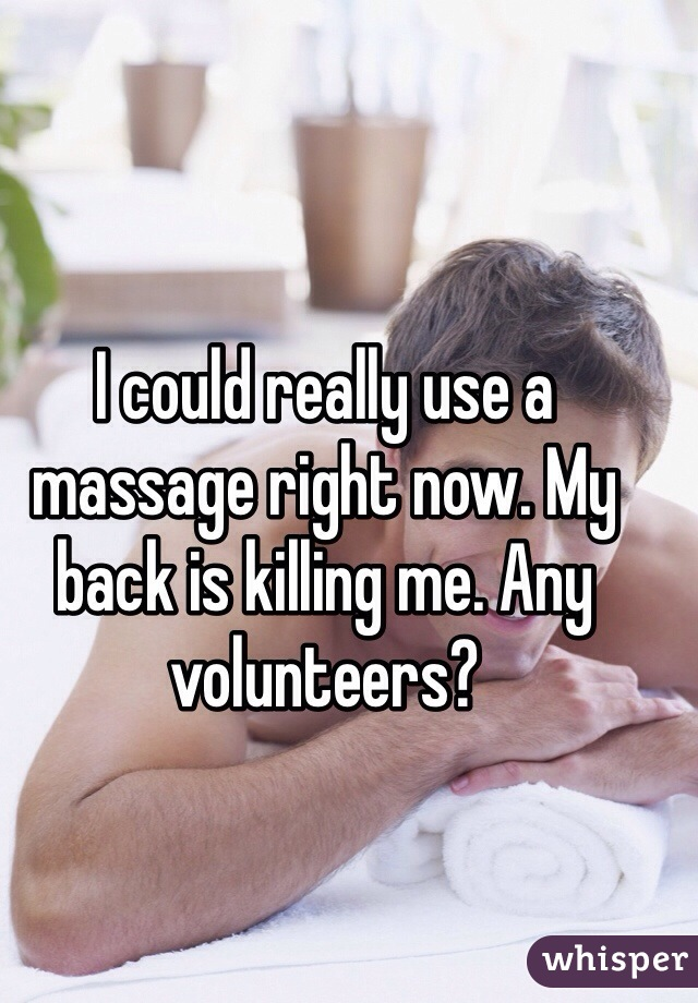 I could really use a massage right now. My back is killing me. Any volunteers?