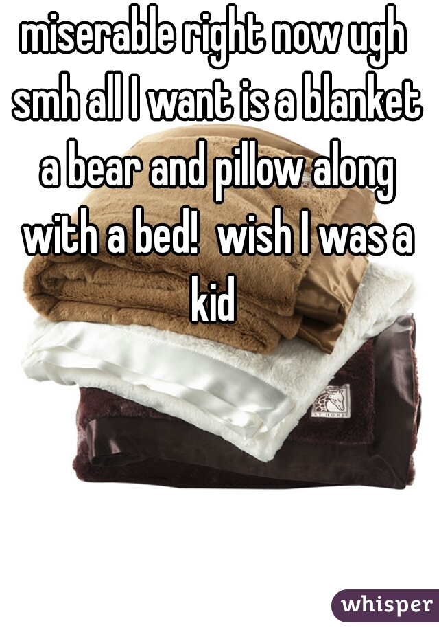 miserable right now ugh smh all I want is a blanket a bear and pillow along with a bed!  wish I was a kid