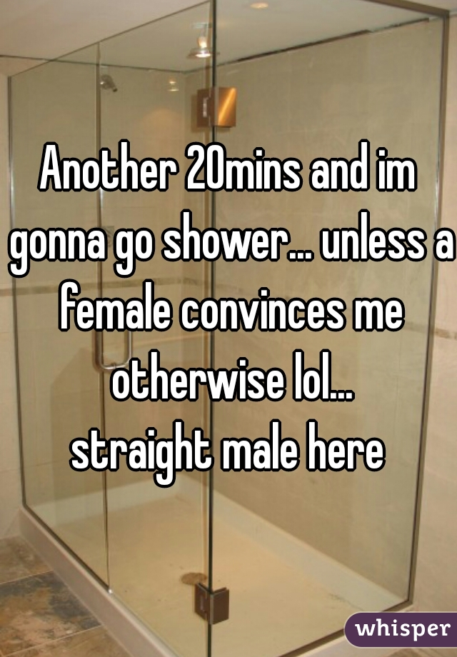 Another 20mins and im gonna go shower... unless a female convinces me otherwise lol... straight male here