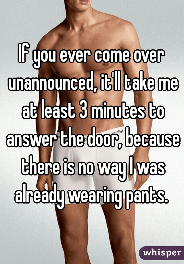 If you ever come over unannounced, it'll take me at least 3 minutes to answer the door, because there is no way I was already wearing pants.