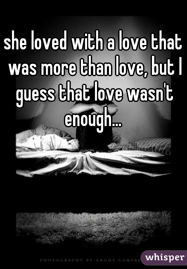 she loved with a love that was more than love, but I guess that love wasn't enough...