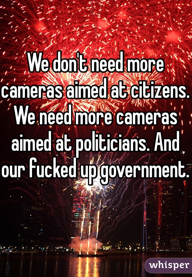 We don't need more cameras aimed at citizens. We need more cameras aimed at politicians. And our fucked up government.