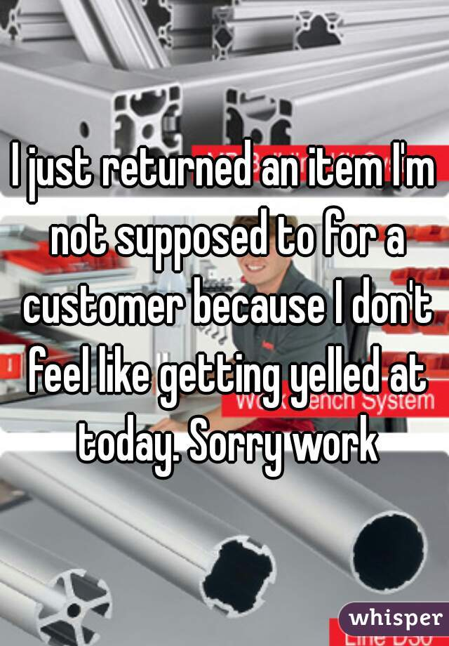 I just returned an item I'm not supposed to for a customer because I don't feel like getting yelled at today. Sorry work