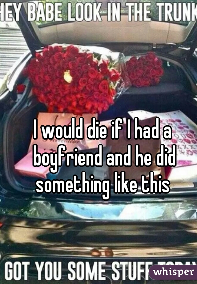 I would die if I had a boyfriend and he did something like this