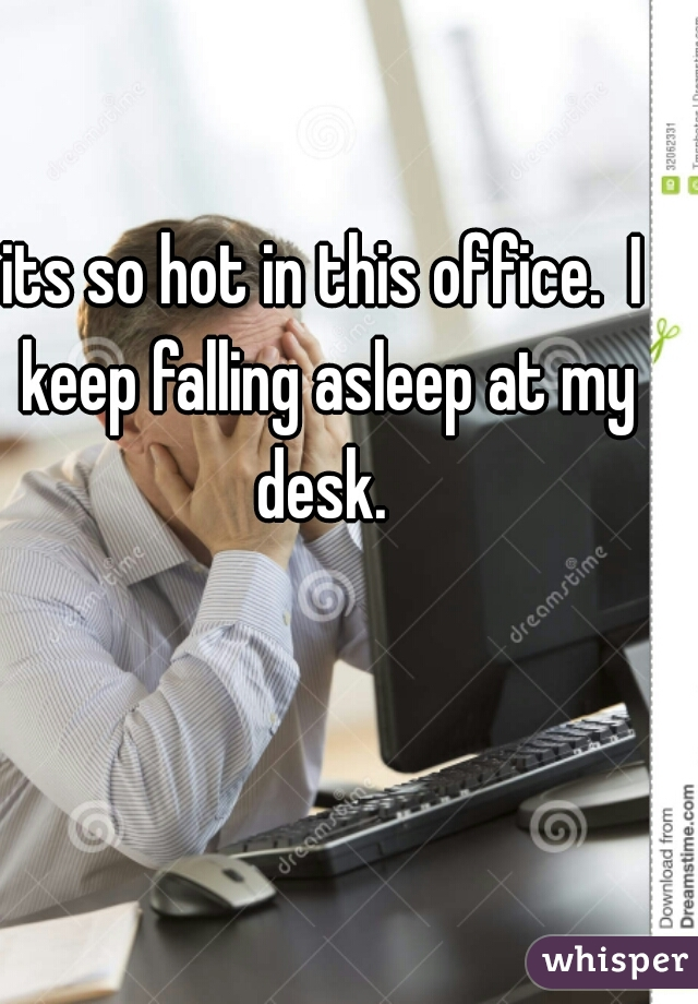 its so hot in this office.  I keep falling asleep at my desk.