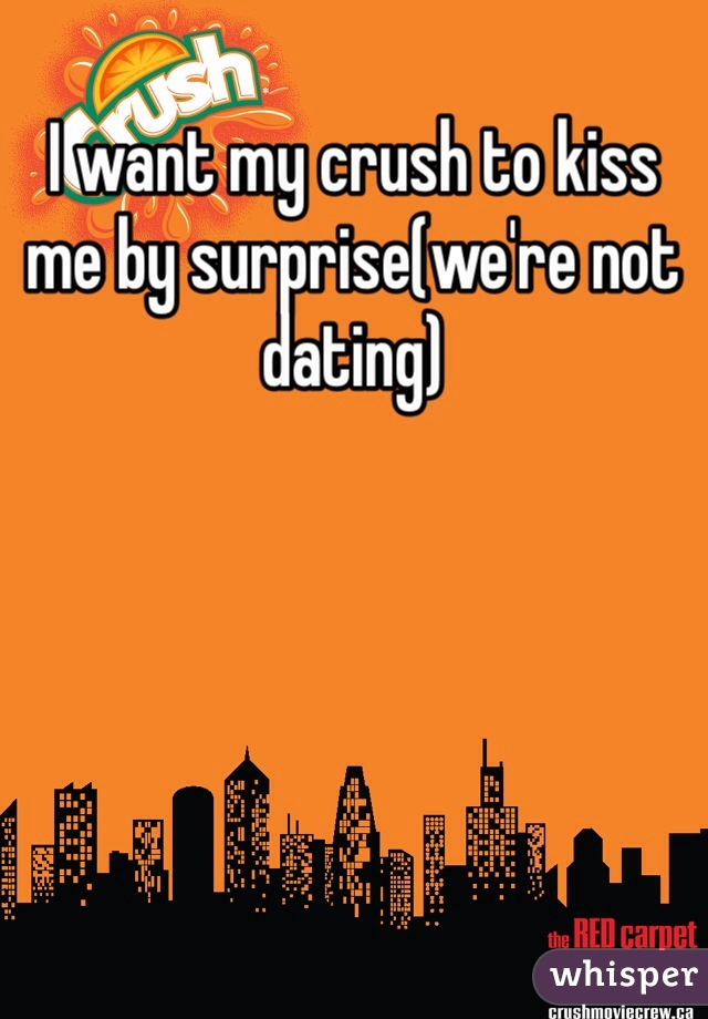 I want my crush to kiss me by surprise(we're not dating)