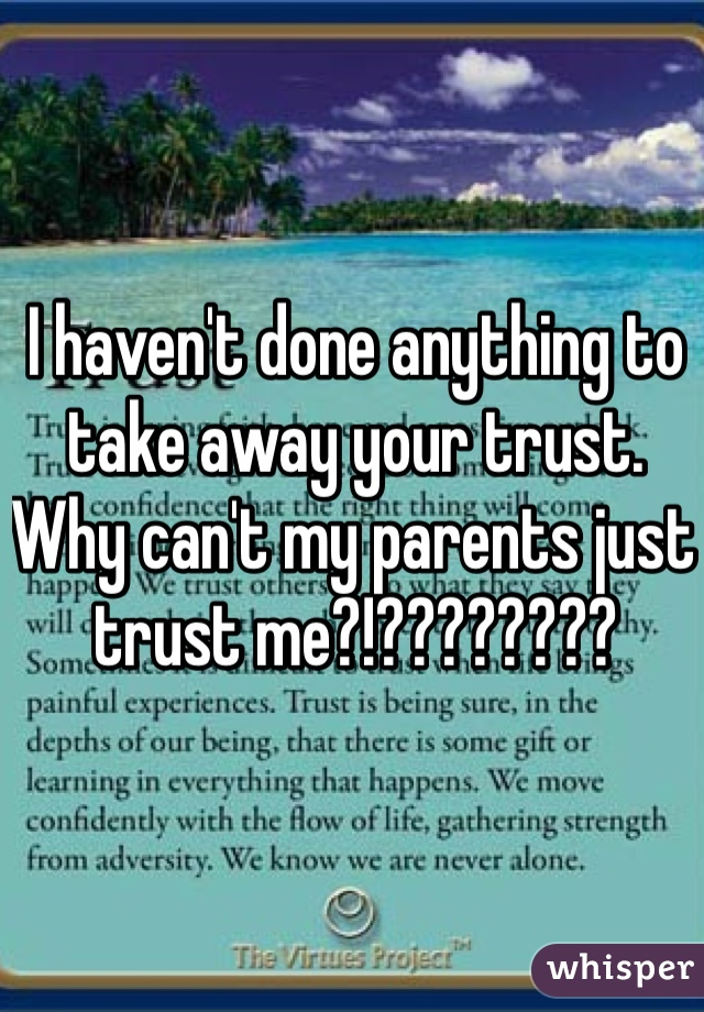 I haven't done anything to take away your trust.  Why can't my parents just trust me?!????????