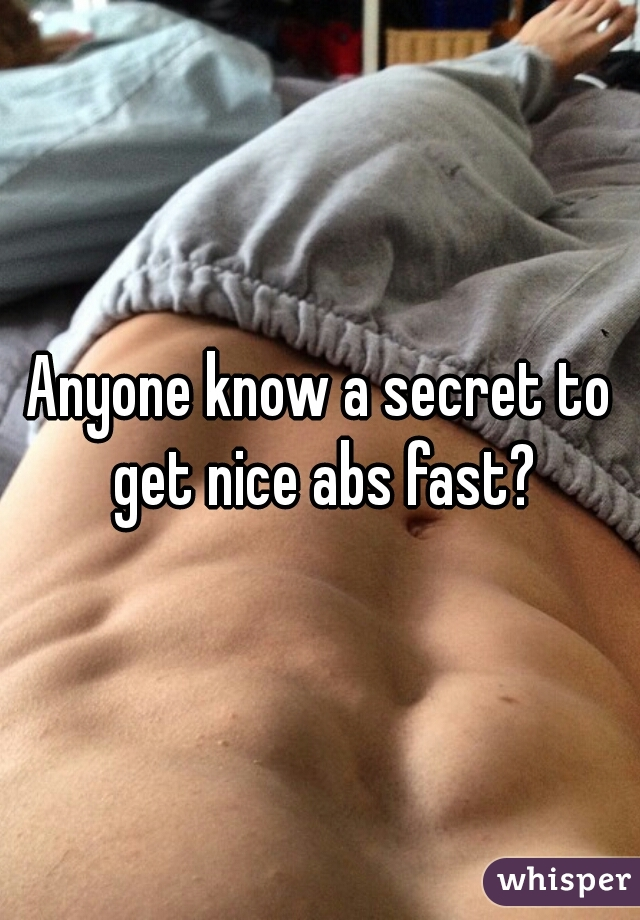 Anyone know a secret to get nice abs fast?