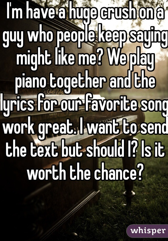 I'm have a huge crush on a guy who people keep saying might like me? We play piano together and the lyrics for our favorite song work great. I want to send the text but should I? Is it worth the chance?
