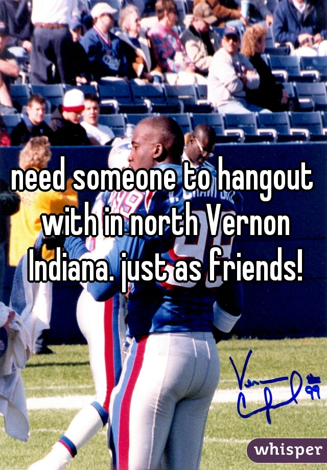 need someone to hangout with in north Vernon Indiana. just as friends!