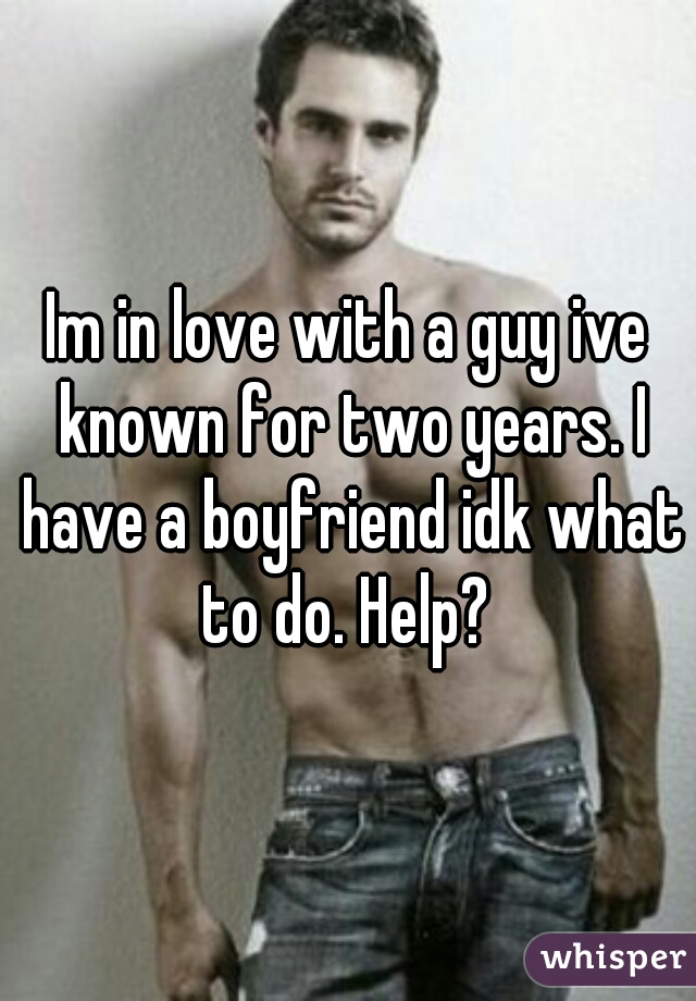 Im in love with a guy ive known for two years. I have a boyfriend idk what to do. Help?